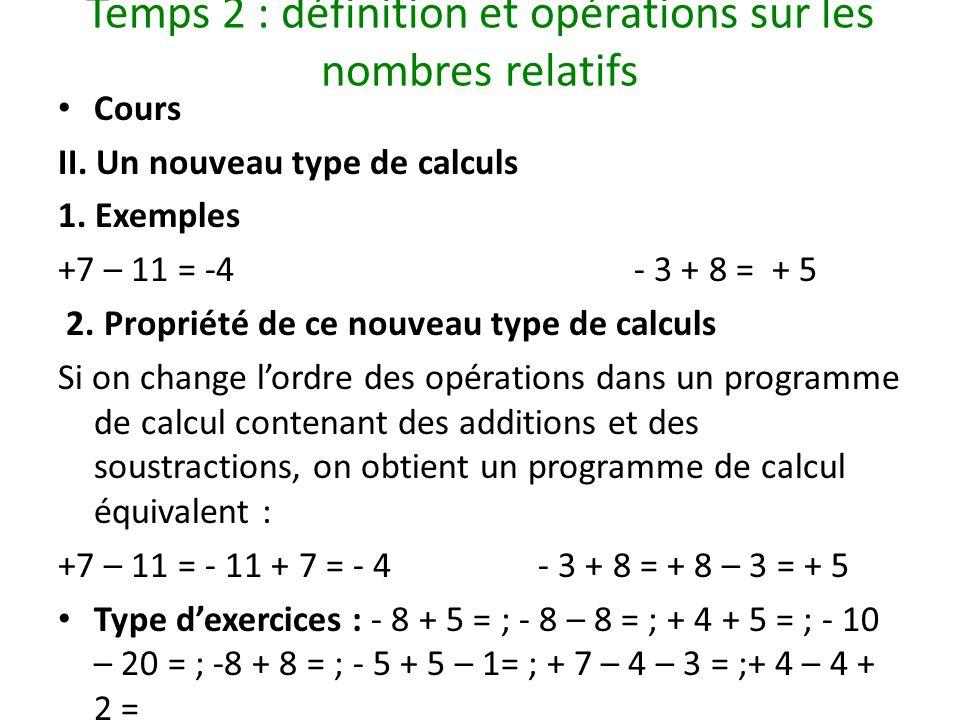 Temps 2 : définition et opérations sur les nombres relatifs Cours II. Un nouveau type de calculs 1. Exemples +7 – 11 = -4- 3 + 8 = + 5 2. Propriété de