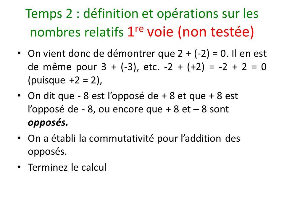 Temps 2 : définition et opérations sur les nombres relatifs 1 re voie (non testée) On vient donc de démontrer que 2 + (-2) = 0. Il en est de même pour