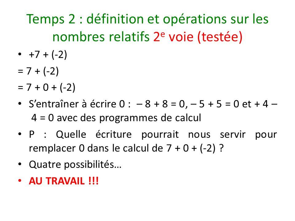 Temps 2 : définition et opérations sur les nombres relatifs 2 e voie (testée) +7 + (-2) = 7 + (-2) = 7 + 0 + (-2) Sentraîner à écrire 0 : – 8 + 8 = 0,