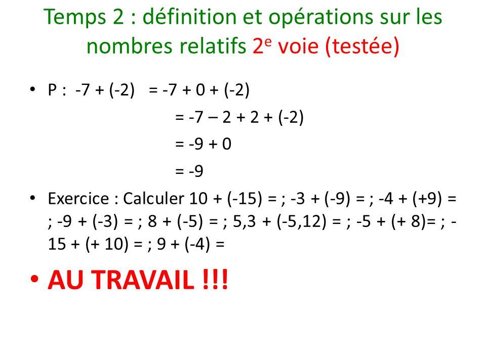 Temps 2 : définition et opérations sur les nombres relatifs 2 e voie (testée) P : -7 + (-2) = -7 + 0 + (-2) = -7 – 2 + 2 + (-2) = -9 + 0 = -9 Exercice