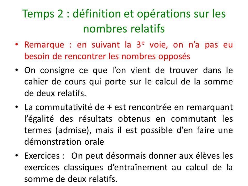 Temps 2 : définition et opérations sur les nombres relatifs Remarque : en suivant la 3 e voie, on na pas eu besoin de rencontrer les nombres opposés O