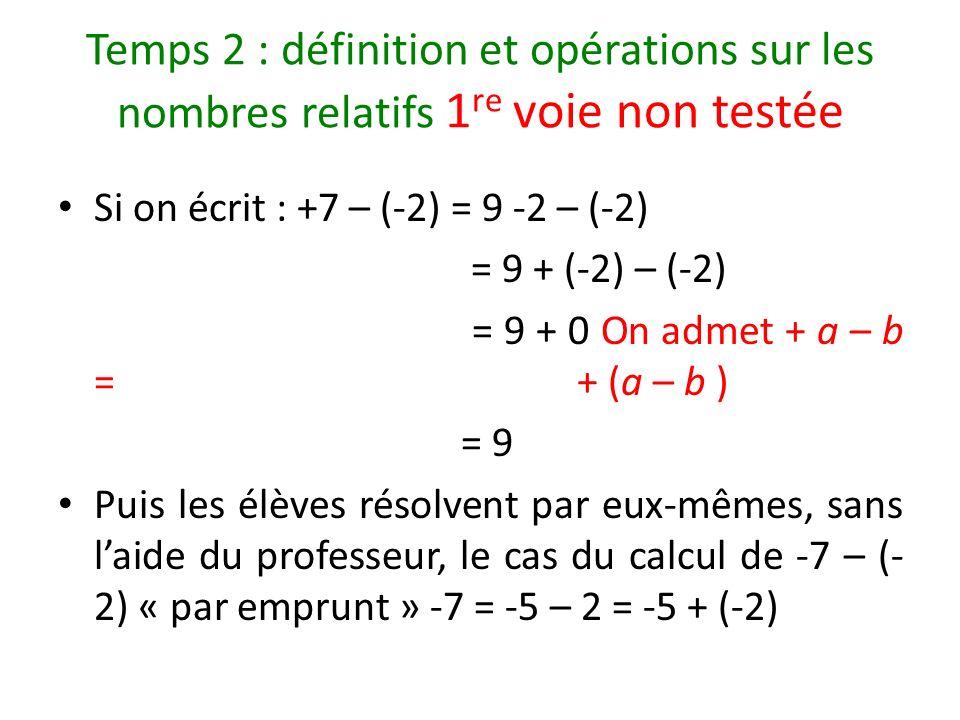 Temps 2 : définition et opérations sur les nombres relatifs 1 re voie non testée Si on écrit : +7 – (-2) = 9 -2 – (-2) = 9 + (-2) – (-2) = 9 + 0 On ad