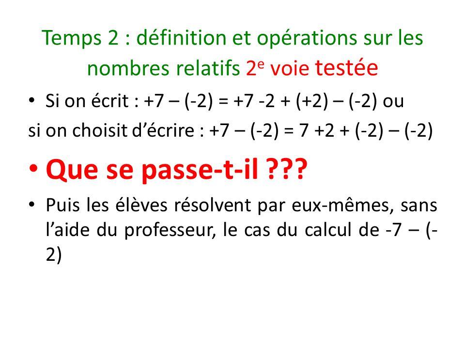 Temps 2 : définition et opérations sur les nombres relatifs 2 e voie testée Si on écrit : +7 – (-2) = +7 -2 + (+2) – (-2) ou si on choisit décrire : +