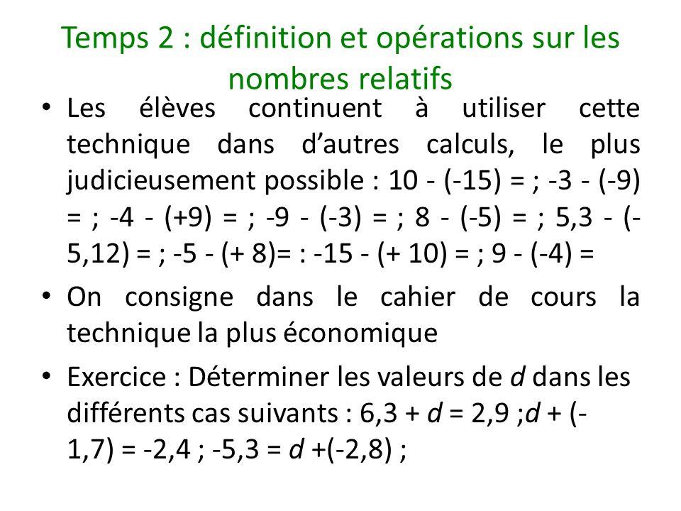 Temps 2 : définition et opérations sur les nombres relatifs Les élèves continuent à utiliser cette technique dans dautres calculs, le plus judicieusem