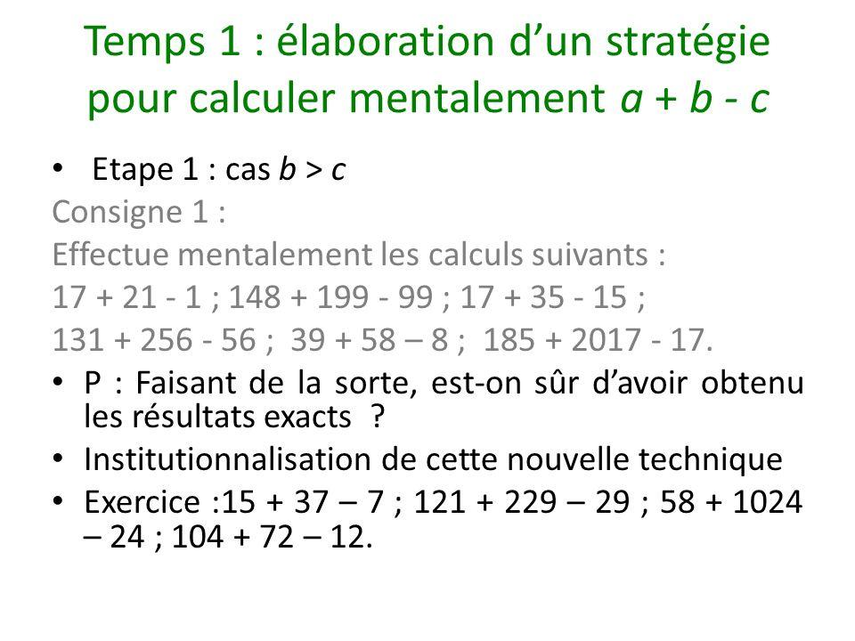 Temps 1 : élaboration dun stratégie pour calculer mentalement a + b - c Etape 1 : cas b > c Consigne 1 : Effectue mentalement les calculs suivants : 1