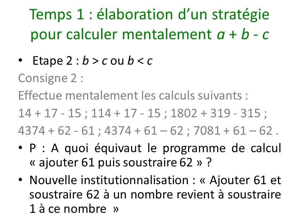 Temps 1 : élaboration dun stratégie pour calculer mentalement a + b - c Etape 2 : b > c ou b < c Consigne 2 : Effectue mentalement les calculs suivant