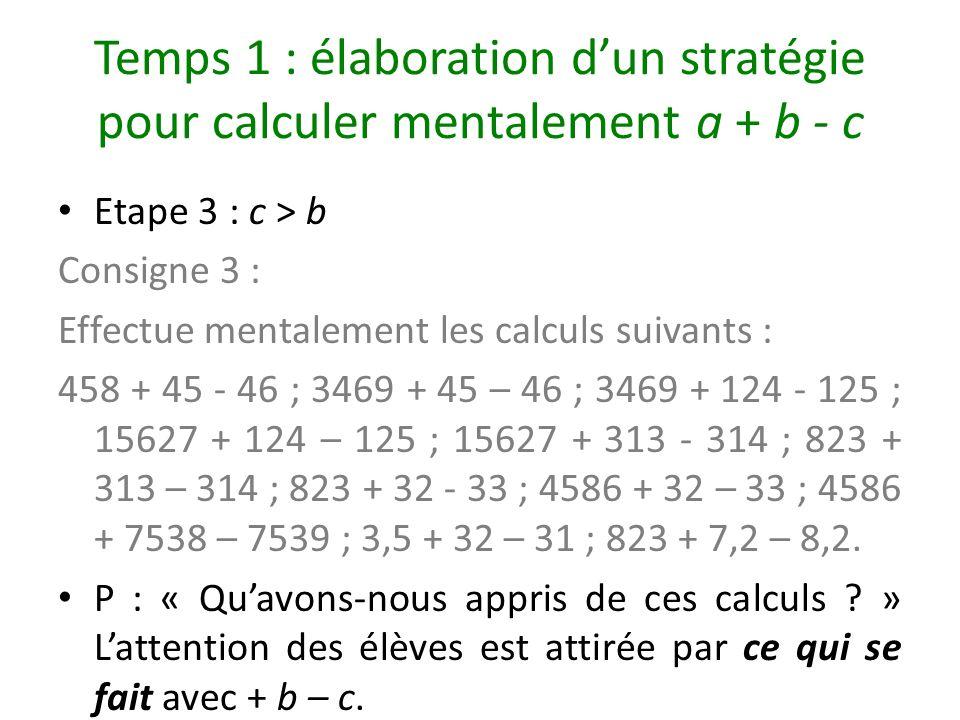 Temps 1 : élaboration dun stratégie pour calculer mentalement a + b - c Etape 3 : c > b Consigne 3 : Effectue mentalement les calculs suivants : 458 +