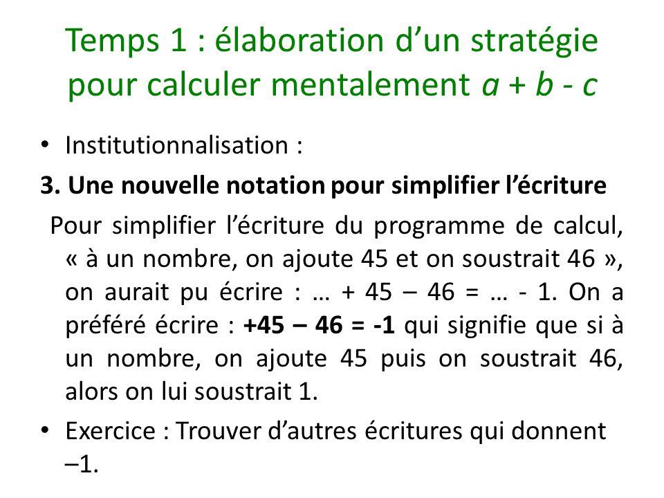 Temps 1 : élaboration dun stratégie pour calculer mentalement a + b - c Institutionnalisation : 3. Une nouvelle notation pour simplifier lécriture Pou