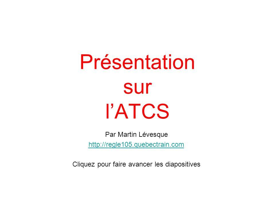 Présentation sur lATCS Par Martin Lévesque http://regle105.quebectrain.com Cliquez pour faire avancer les diapositives