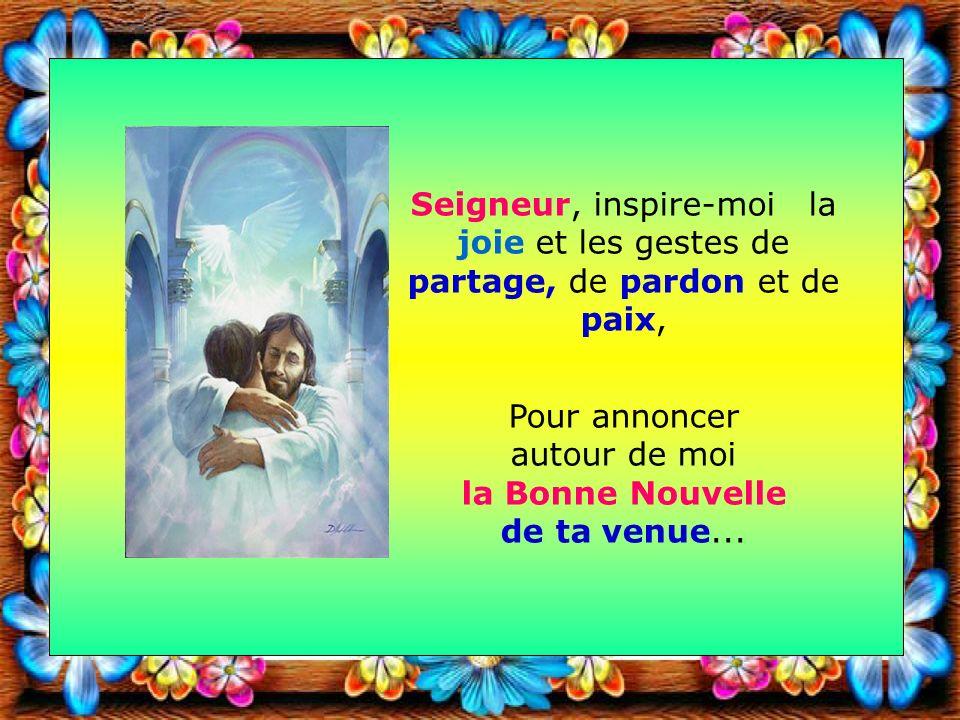 Seigneur, inspire-moi la joie et les gestes de partage, de pardon et de paix, Pour annoncer autour de moi la Bonne Nouvelle de ta venue...