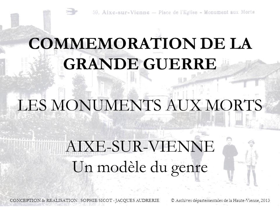 COMMEMORATION DE LA GRANDE GUERRE LES MONUMENTS AUX MORTS AIXE-SUR-VIENNE Un modèle du genre CONCEPTION & REALISATION : SOPHIE SICOT - JACQUES AUDRERI