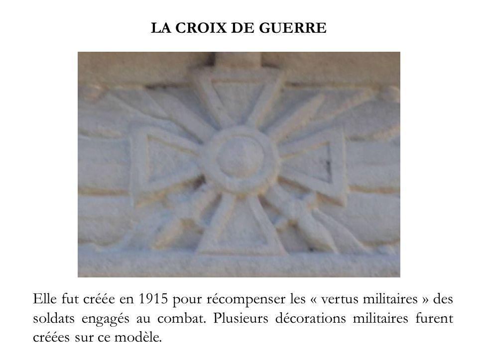 LA CROIX DE GUERRE Elle fut créée en 1915 pour récompenser les « vertus militaires » des soldats engagés au combat. Plusieurs décorations militaires f