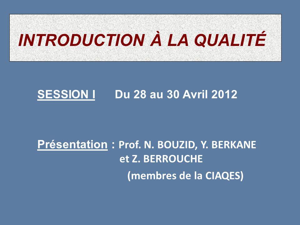 SESSION I Du 28 au 30 Avril 2012 Présentation : Prof. N. BOUZID, Y. BERKANE et Z. BERROUCHE (membres de la CIAQES) INTRODUCTION À LA QUALITÉ