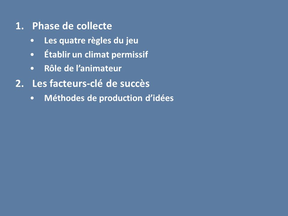 1.Phase de collecte Les quatre règles du jeu Établir un climat permissif Rôle de lanimateur 2.Les facteurs-clé de succès Méthodes de production didées