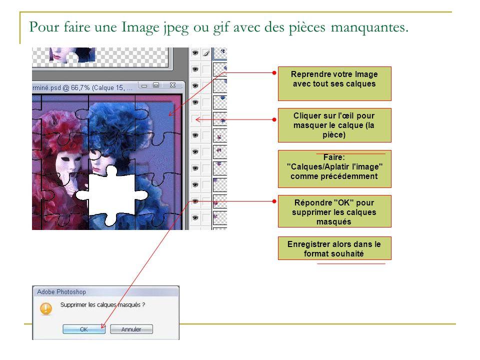 Pour faire une Image jpeg ou gif avec des pièces manquantes. Reprendre votre Image avec tout ses calques Cliquer sur l'œil pour masquer le calque (la