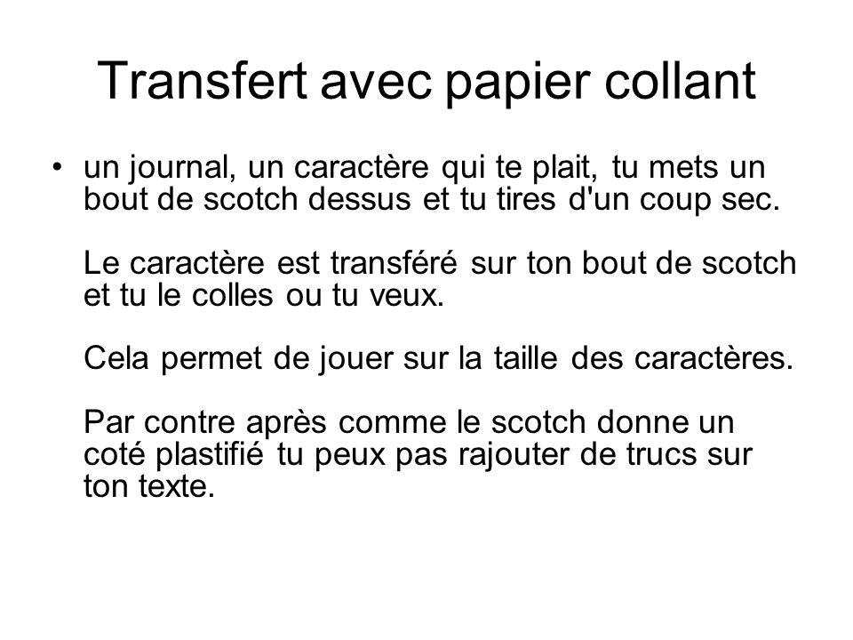Transfert avec papier collant un journal, un caractère qui te plait, tu mets un bout de scotch dessus et tu tires d un coup sec.