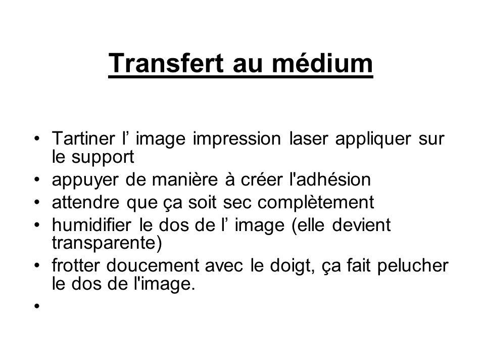 Transfert au médium Tartiner l image impression laser appliquer sur le support appuyer de manière à créer l adhésion attendre que ça soit sec complètement humidifier le dos de l image (elle devient transparente) frotter doucement avec le doigt, ça fait pelucher le dos de l image.