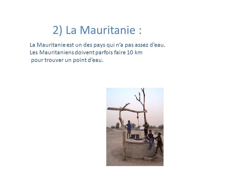 2) La Mauritanie : La Mauritanie est un des pays qui na pas assez deau. Les Mauritaniens doivent parfois faire 10 km pour trouver un point deau.
