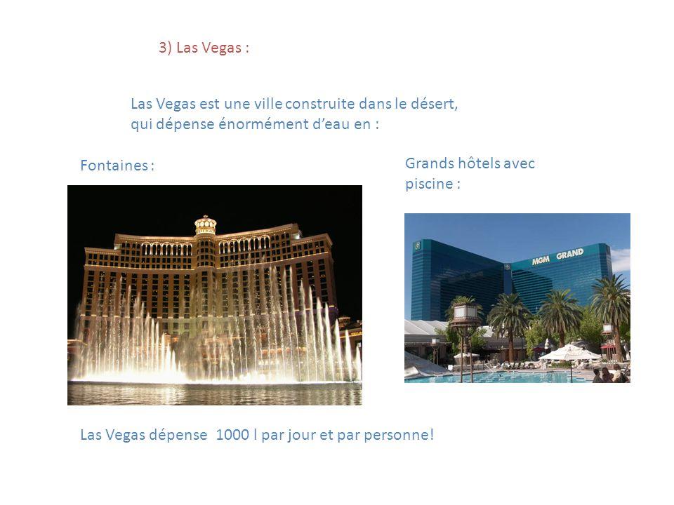 3) Las Vegas : Las Vegas est une ville construite dans le désert, qui dépense énormément deau en : Fontaines : Grands hôtels avec piscine : Las Vegas