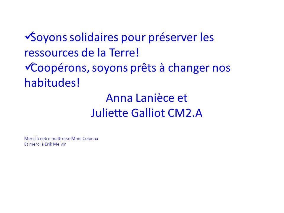 Soyons solidaires pour préserver les ressources de la Terre! Coopérons, soyons prêts à changer nos habitudes! Anna Lanièce et Juliette Galliot CM2.A M