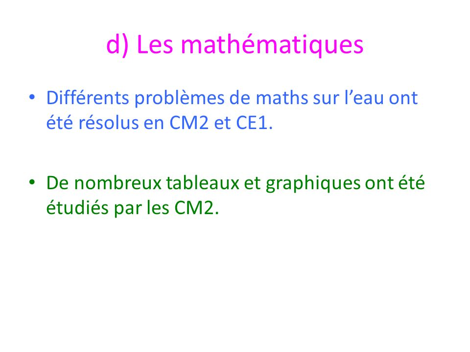 d) Les mathématiques Différents problèmes de maths sur leau ont été résolus en CM2 et CE1. De nombreux tableaux et graphiques ont été étudiés par les