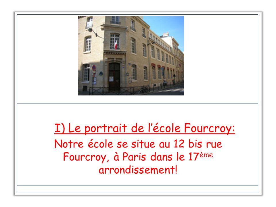 I) Le portrait de lécole Fourcroy: Notre école se situe au 12 bis rue Fourcroy, à Paris dans le 17 ème arrondissement!