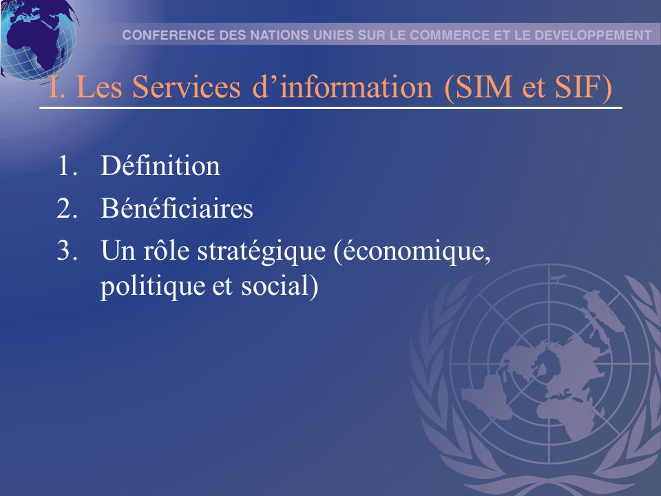I. Les Services dinformation (SIM et SIF) 1.Définition 2.Bénéficiaires 3.Un rôle stratégique (économique, politique et social)