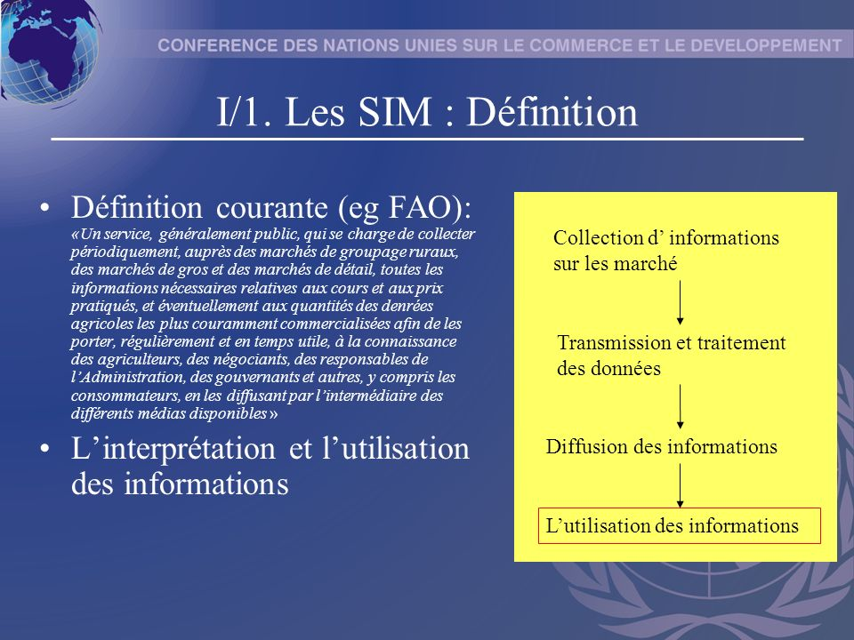 I/1. Les SIM : Définition Définition courante (eg FAO): «Un service, généralement public, qui se charge de collecter périodiquement, auprès des marché