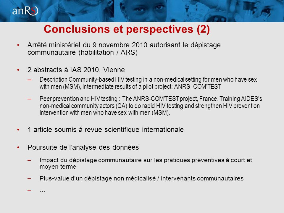 16 Conclusions et perspectives (2) Arrêté ministériel du 9 novembre 2010 autorisant le dépistage communautaire (habilitation / ARS) 2 abstracts à IAS 2010, Vienne – Description Community-based HIV testing in a non-medical setting for men who have sex with men (MSM), intermediate results of a pilot project: ANRS–COMTEST – Peer prevention and HIV testing : The ANRS-COMTEST project, France.