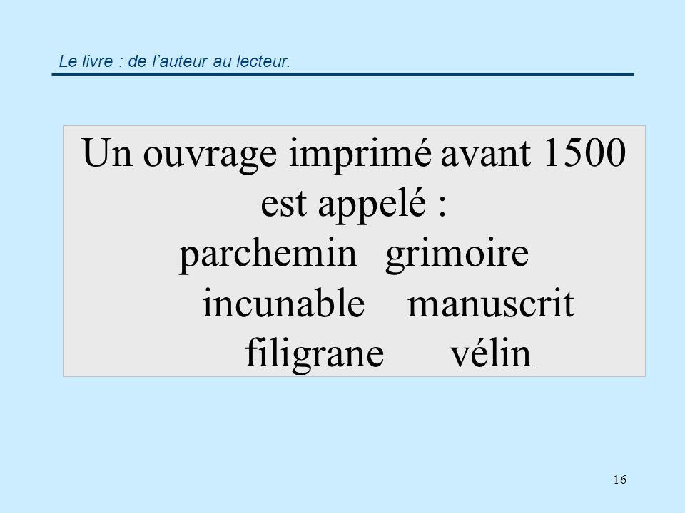 16 Un ouvrage imprimé avant 1500 est appelé : parchemingrimoire incunablemanuscrit filigranevélin Le livre : de lauteur au lecteur.