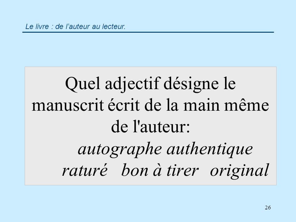 26 Quel adjectif désigne le manuscrit écrit de la main même de l auteur: autographeauthentique raturébon à tireroriginal Le livre : de lauteur au lecteur.