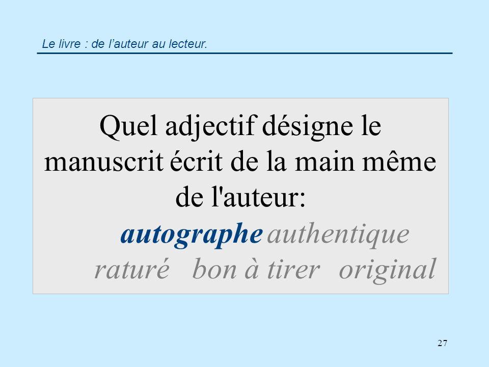 27 Quel adjectif désigne le manuscrit écrit de la main même de l auteur: autographeauthentique raturébon à tireroriginal Le livre : de lauteur au lecteur.