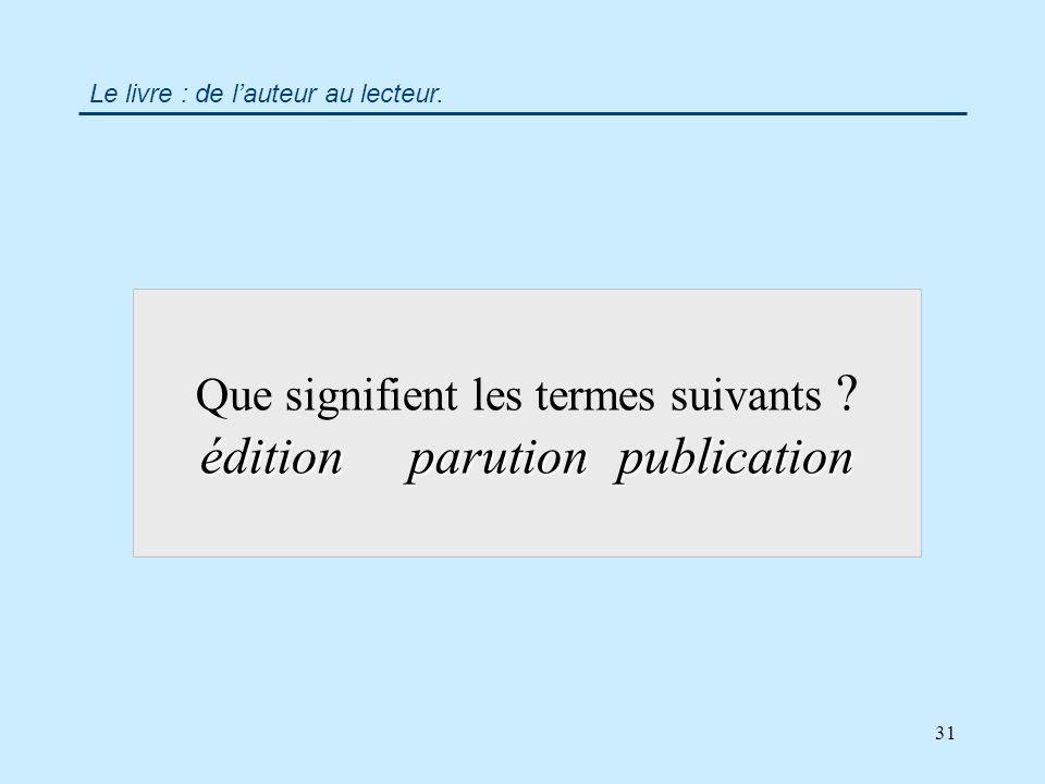 31 éditionparutionpublication Que signifient les termes suivants éditionparutionpublication