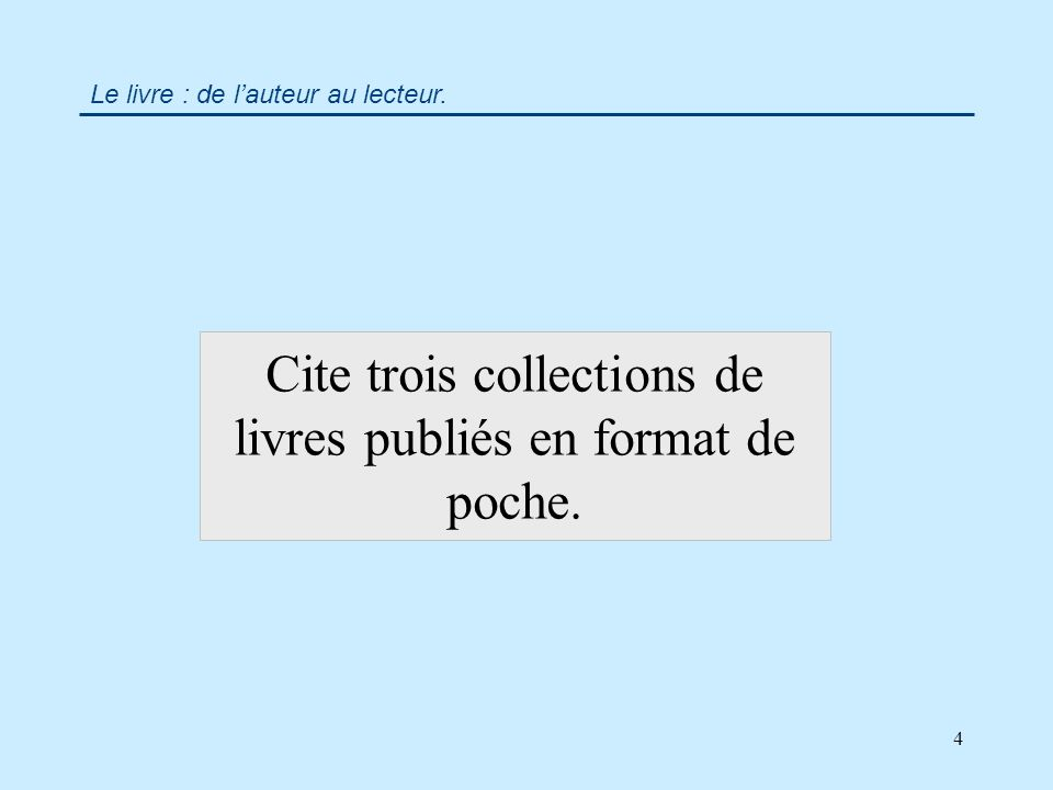 4 Le livre : de lauteur au lecteur. Cite trois collections de livres publiés en format de poche.
