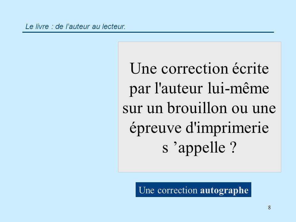 8 Une correction écrite par l auteur lui-même sur un brouillon ou une épreuve d imprimerie s appelle .