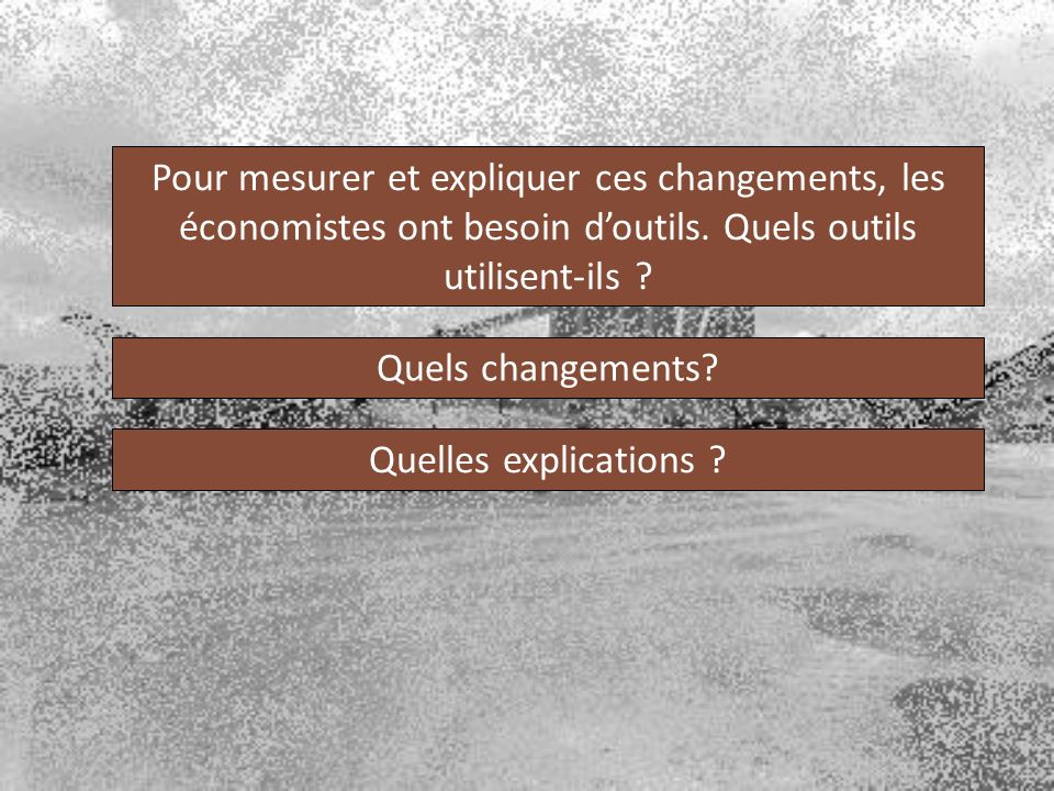 Pour mesurer et expliquer ces changements, les économistes ont besoin doutils. Quels outils utilisent-ils ? Quels changements? Quelles explications ?
