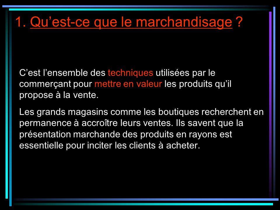 1. Quest-ce que le marchandisage ? Cest lensemble des techniques utilisées par le commerçant pour mettre en valeur les produits quil propose à la vent