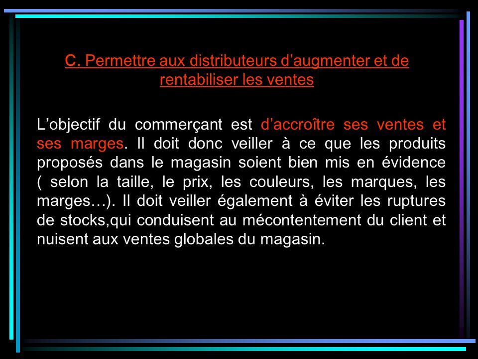 C. Permettre aux distributeurs daugmenter et de rentabiliser les ventes Lobjectif du commerçant est daccroître ses ventes et ses marges. Il doit donc