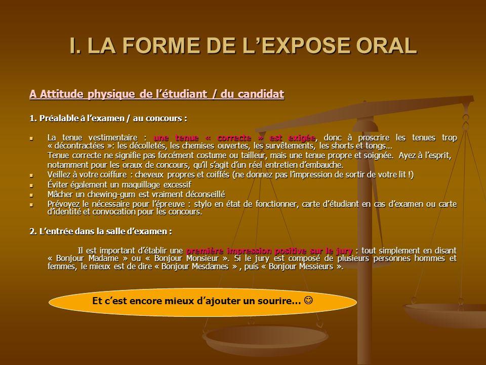 SOMMAIRE I. LA FORME DE LEXPOSE ORAL A. Attitude physique de létudiant / du candidat 1. Préalable à lexamen / au concours 2. Lentrée dans la salle dex