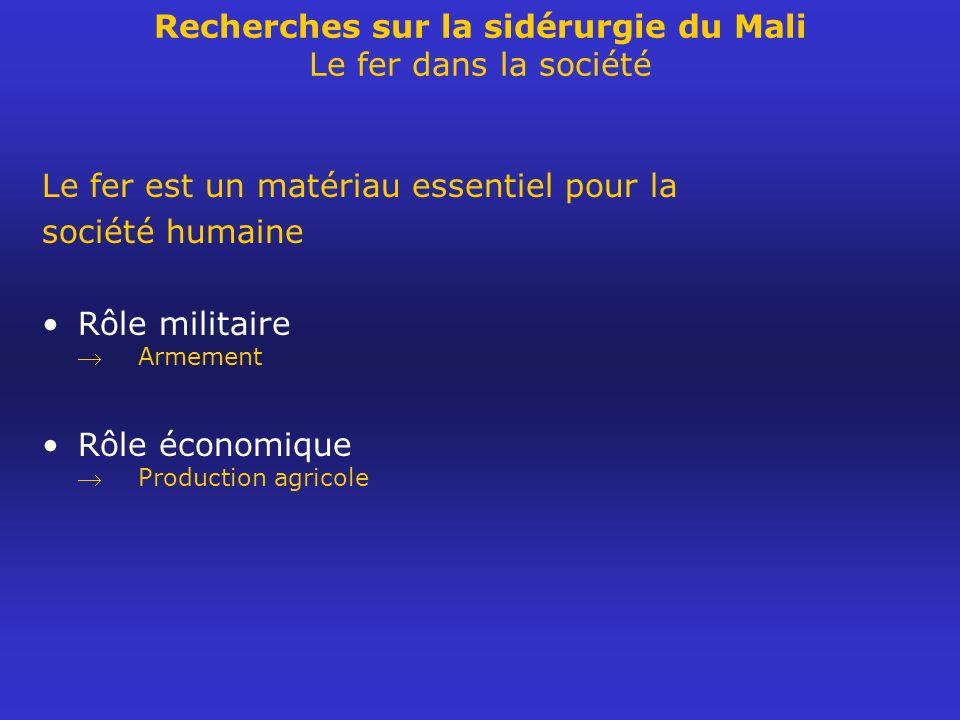 Recherches sur la sidérurgie du Mali Le fer dans la société Le fer est un matériau essentiel pour la société humaine Rôle militaire Armement Rôle écon