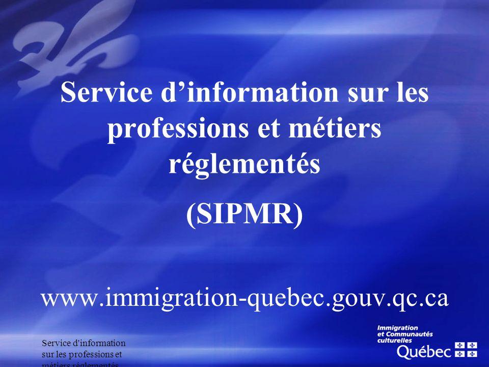 Service d'information sur les professions et métiers réglementés (SIPMR) www.immigration-quebec.gouv.qc.ca Service dinformation sur les professions et