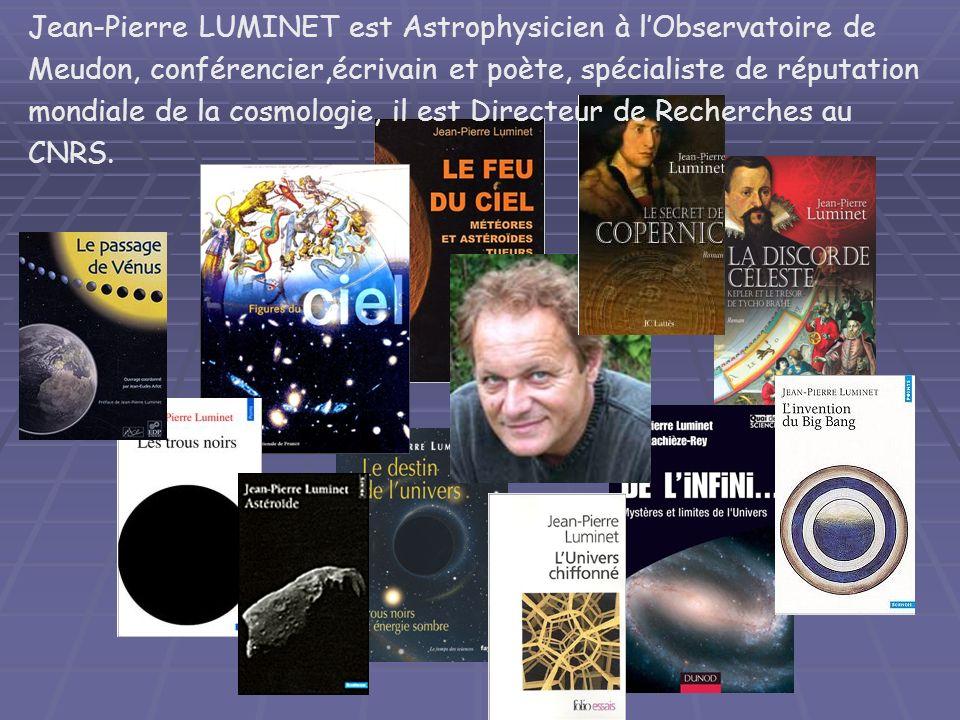 Jean-Pierre LUMINET est Astrophysicien à lObservatoire de Meudon, conférencier,écrivain et poète, spécialiste de réputation mondiale de la cosmologie, il est Directeur de Recherches au CNRS.