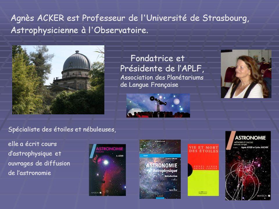 Agnès ACKER est Professeur de l'Université de Strasbourg, Astrophysicienne à l'Observatoire. Spécialiste des étoiles et nébuleuses, Fondatrice et Prés