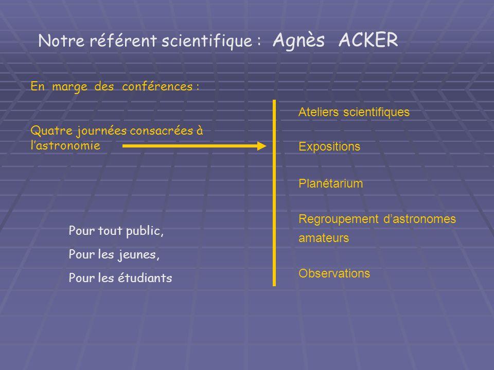 Pour tout public, Pour les jeunes, Pour les étudiants Notre référent scientifique : Agnès ACKER Ateliers scientifiques Expositions Planétarium Regroup
