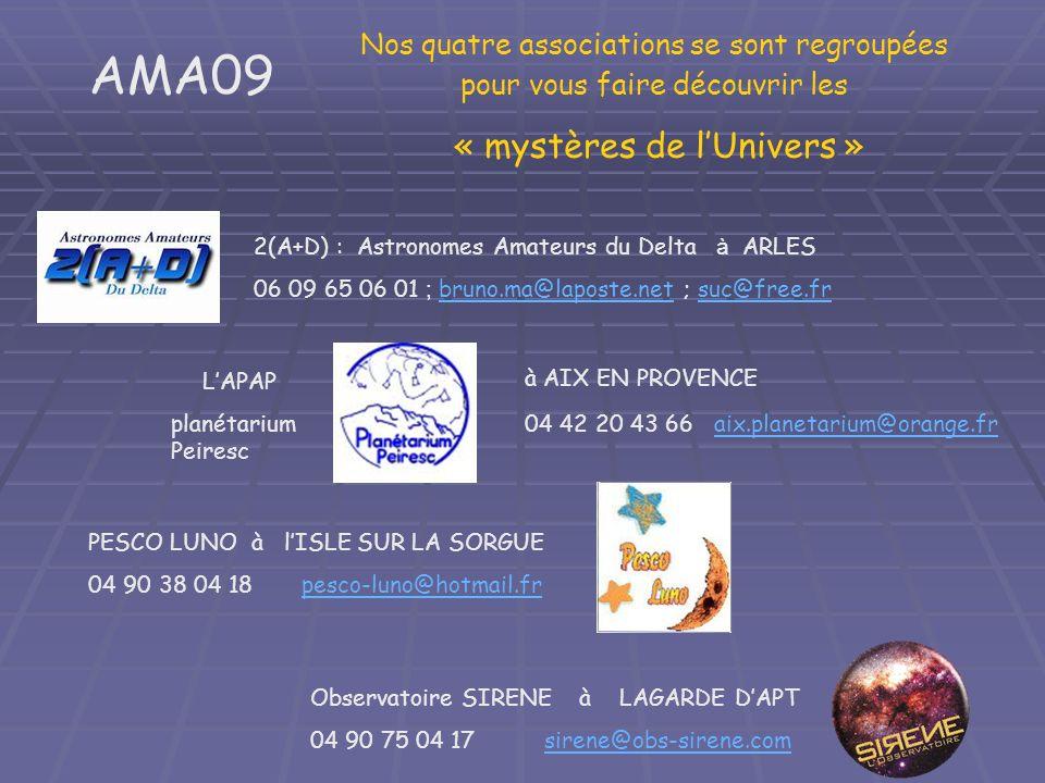 Observatoire SIRENE à LAGARDE DAPT 04 90 75 04 17 sirene@obs-sirene.comsirene@obs-sirene.com 2(A+D) : Astronomes Amateurs du Delta à ARLES 06 09 65 06 01 ; bruno.ma@laposte.net ; suc@free.fr bruno.ma@laposte.netsuc@free.fr LAPAP planétarium Peiresc à AIX EN PROVENCE 04 42 20 43 66 aix.planetarium@orange.fraix.planetarium@orange.fr PESCO LUNO à lISLE SUR LA SORGUE 04 90 38 04 18 pesco-luno@hotmail.frpesco-luno@hotmail.fr AMA09 Nos quatre associations se sont regroupées pour vous faire découvrir les « mystères de lUnivers »