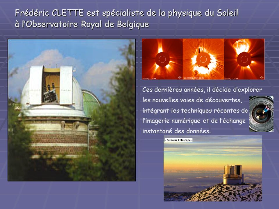 Frédéric CLETTE est spécialiste de la physique du Soleil àlObservatoire Royal de Belgique Frédéric CLETTE est spécialiste de la physique du Soleil à lObservatoire Royal de Belgique Ces dernières années, il décide dexplorer les nouvelles voies de découvertes, intégrant les techniques récentes de limagerie numérique et de léchange instantané des données.