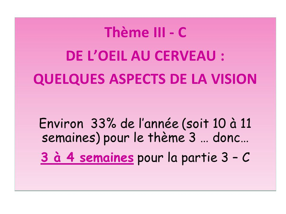 Thème III - C DE LOEIL AU CERVEAU : QUELQUES ASPECTS DE LA VISION Environ 33% de lannée (soit 10 à 11 semaines) pour le thème 3 … donc… 3 à 4 semaines