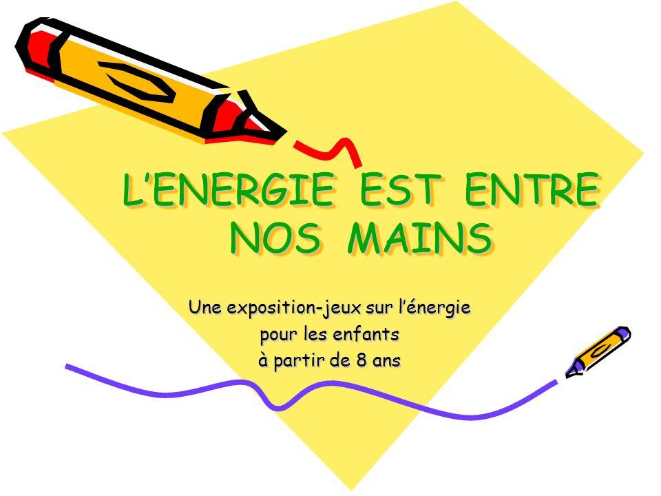 LENERGIE EST ENTRE NOS MAINS Une exposition-jeux sur lénergie pour les enfants à partir de 8 ans