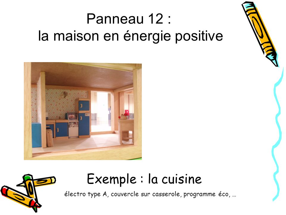 Panneau 12 : la maison en énergie positive Exemple : la cuisine électro type A, couvercle sur casserole, programme éco, …