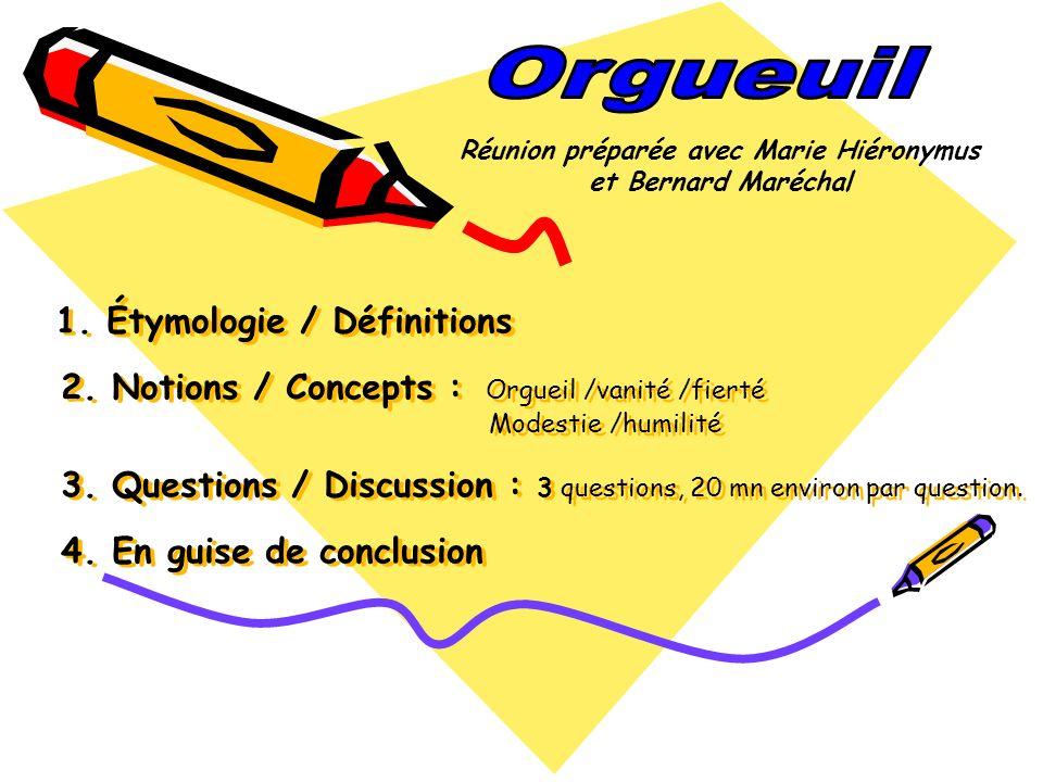 1. Étymologie / Définitions 2. Notions / Concepts : Orgueil /vanité /fierté Modestie /humilité 3. Questions / Discussion : 3 questions, 20 mn environ